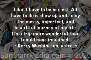 """""""I don't have to be perfect. All I have to do is show up and enjoy the messy, imperfect, and beautiful journey of my life. It's a trip more wonderful than I could have imagined."""" ~ Kerry Washington, actress"""