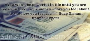 """""""You won't be powerful in life until you are powerful over your money—how you feel about it, and how you treat it."""" ~ Suze Orman, finance expert"""