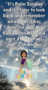 """""""It's Palm Sunday and it's time to look back and remember what Christ has done for you. He had you on His mind over 2000 years ago!"""" ~ Unknown"""