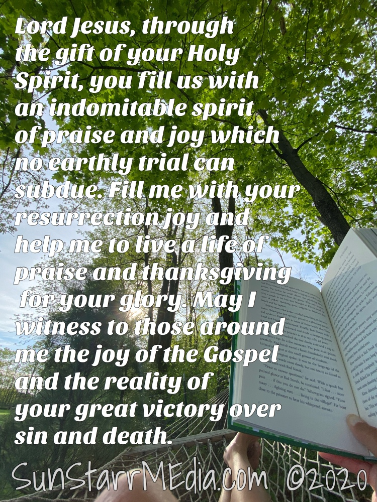 """""""Lord Jesus, through the gift of your Holy Spirit, you fill us with an indomitable spirit of praise and joy which no earthly trial can subdue. Fill me with your resurrection joy and help me to live a life of praise and thanksgiving for your glory. May I witness to those around me the joy of the Gospel and the reality of your great victory over sin and death."""""""