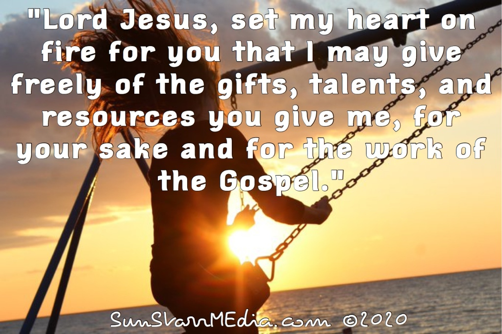 """""""Lord Jesus, set my heart on fire for you that I may give freely of the gifts, talents, and resources you give me, for your sake and for the work of the Gospel."""""""