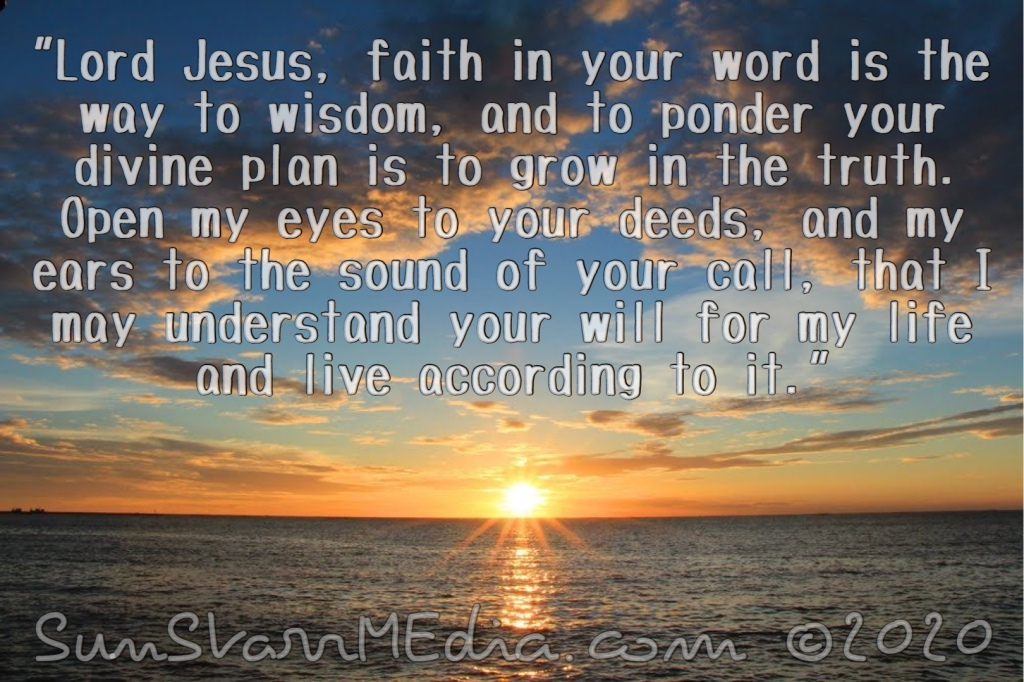 """""""Lord Jesus, faith in your word is the way to wisdom, and to ponder your divine plan is to grow in the truth. Open my eyes to your deeds, and my ears to the sound of your call, that I may understand your will for my life and live according to it."""""""