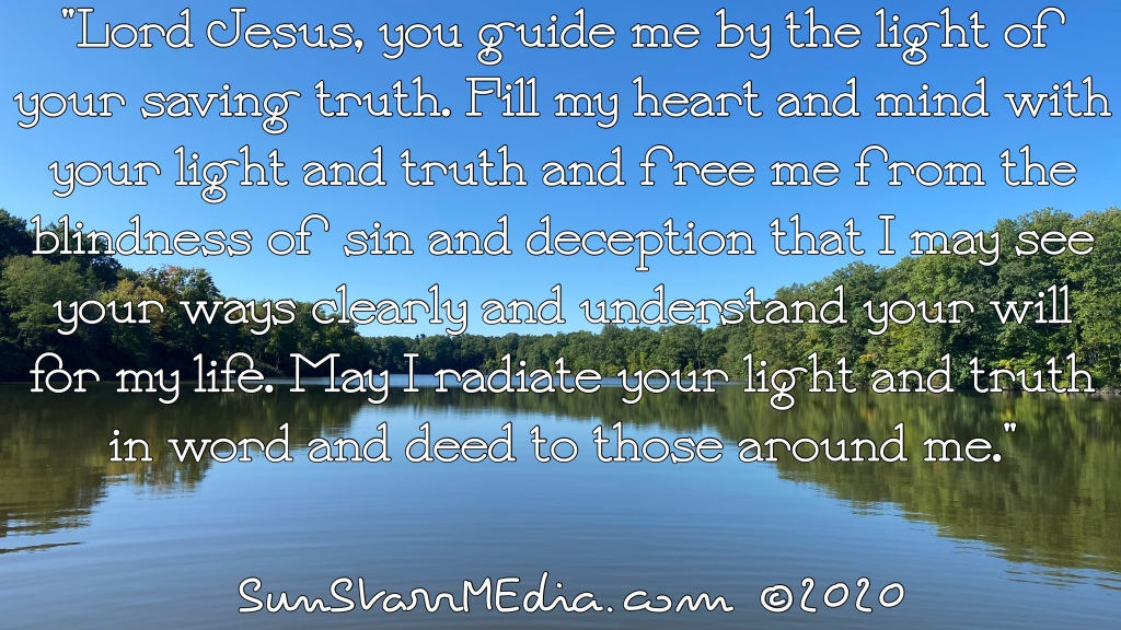 """""""Lord Jesus, you guide me by the light of your saving truth. Fill my heart and mind with your light and truth and free me from the blindness of sin and deception that I may see your ways clearly and understand your will for my life. May I radiate your light and truth in word and deed to those around me."""""""