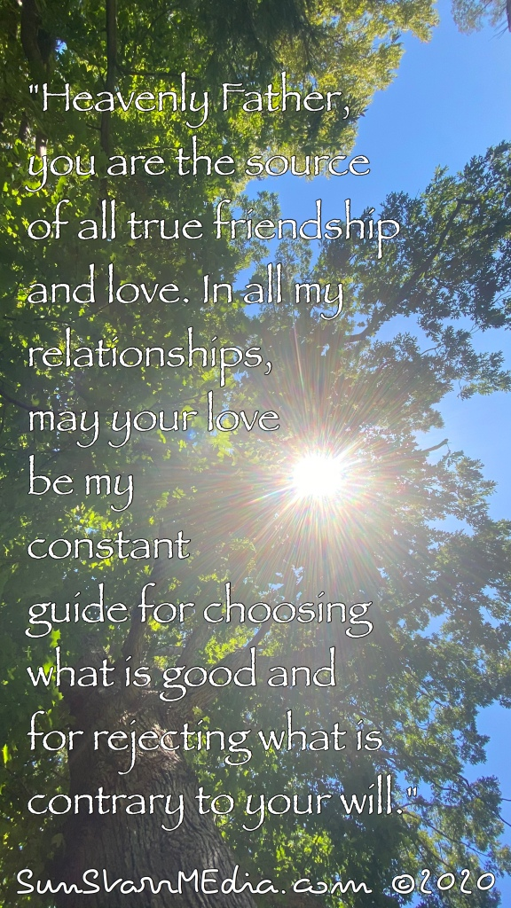 """""""Heavenly Father, you are the source of all true friendship and love. In all my relationships, may your love be my constant guide for choosing what is good and for rejecting what is contrary to your will."""""""