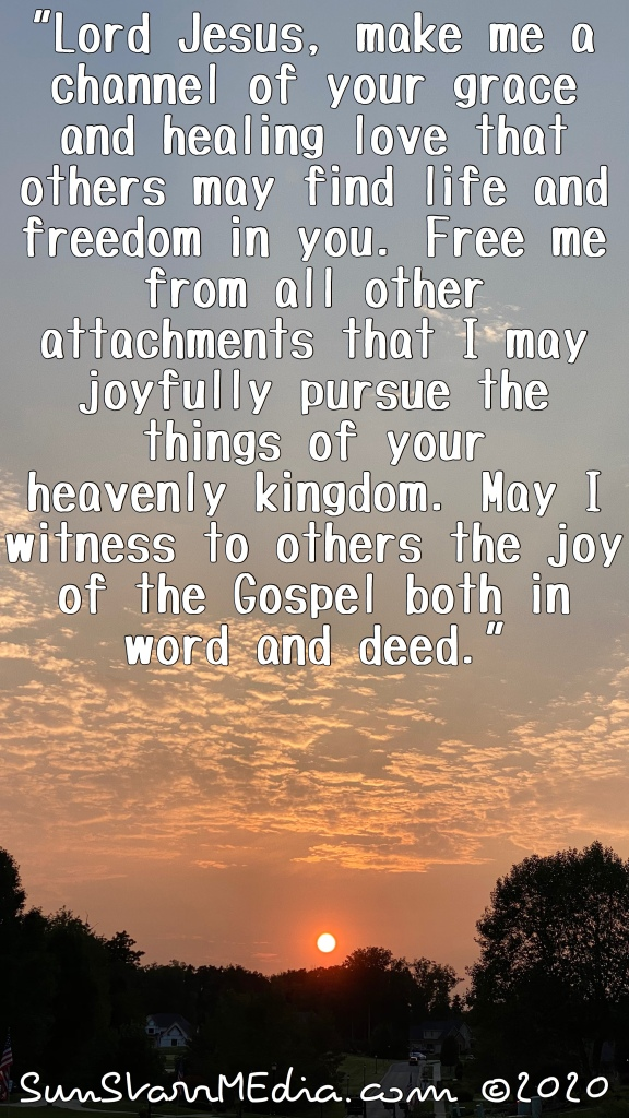 """""""Lord Jesus, make me a channel of your grace and healing love that others may find life and freedom in you. Free me from all other attachments that I may joyfully pursue the things of your heavenly kingdom. May I witness to others the joy of the Gospel both in word and deed."""""""