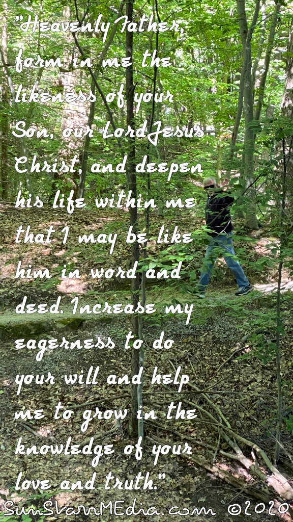 """""""Heavenly Father, form in me the likeness of your Son, our Lord Jesus Christ, and deepen his life within me that I may be like him in word and deed. Increase my eagerness to do your will and help me to grow in the knowledge of your love and truth."""""""