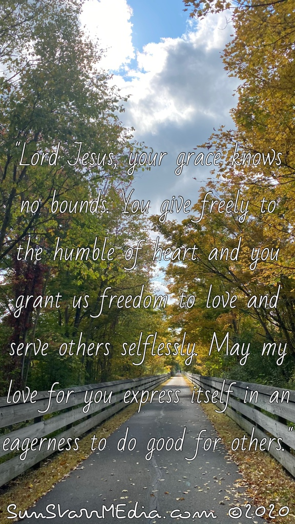 """""""Lord Jesus, your grace knows no bounds. You give freely to the humble of heart and you grant us freedom to love and serve others selflessly. May my love for you express itself in an eagerness to do good for others."""""""