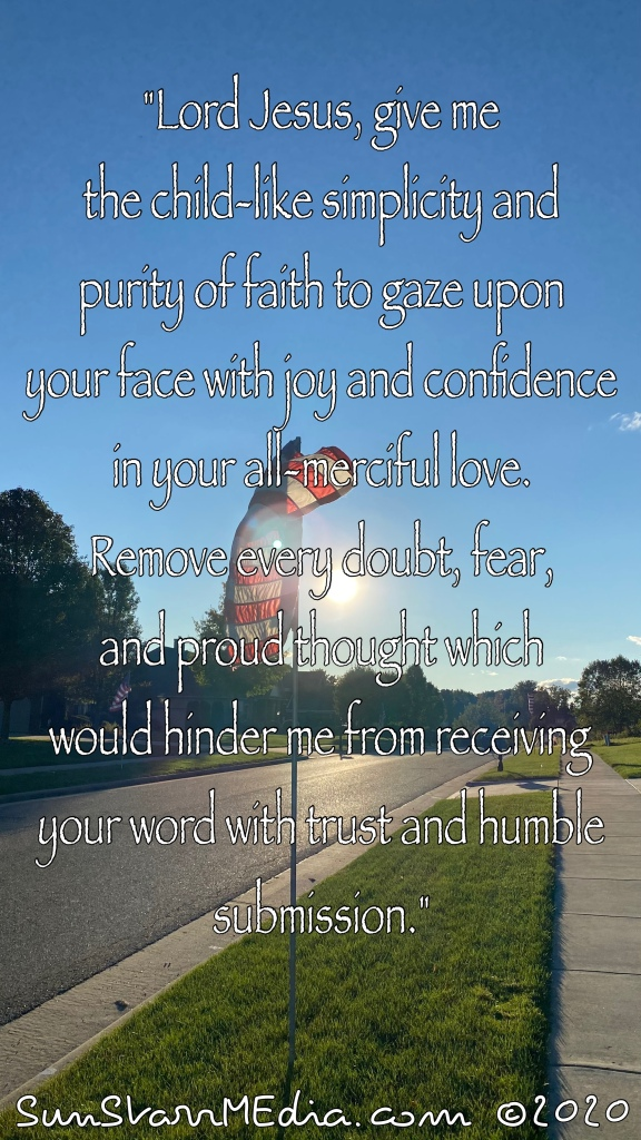 """""""Lord Jesus, give me the child-like simplicity and purity of faith to gaze upon your face with joy and confidence in your all-merciful love. Remove every doubt, fear, and proud thought which would hinder me from receiving your word with trust and humble submission."""""""