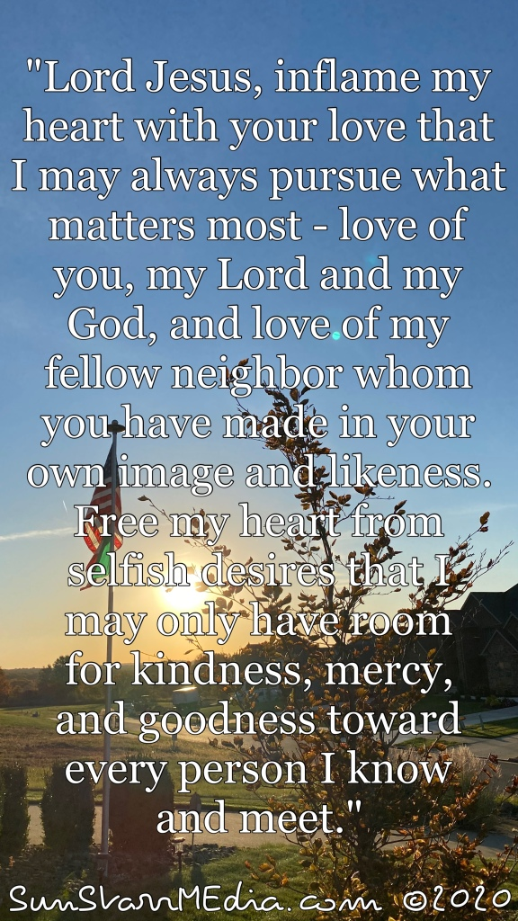 """""""Lord Jesus, inflame my heart with your love that I may always pursue what matters most - love of you, my Lord and my God, and love of my fellow neighbor whom you have made in your own image and likeness. Free my heart from selfish desires that I may only have room for kindness, mercy, and goodness toward every person I know and meet."""""""
