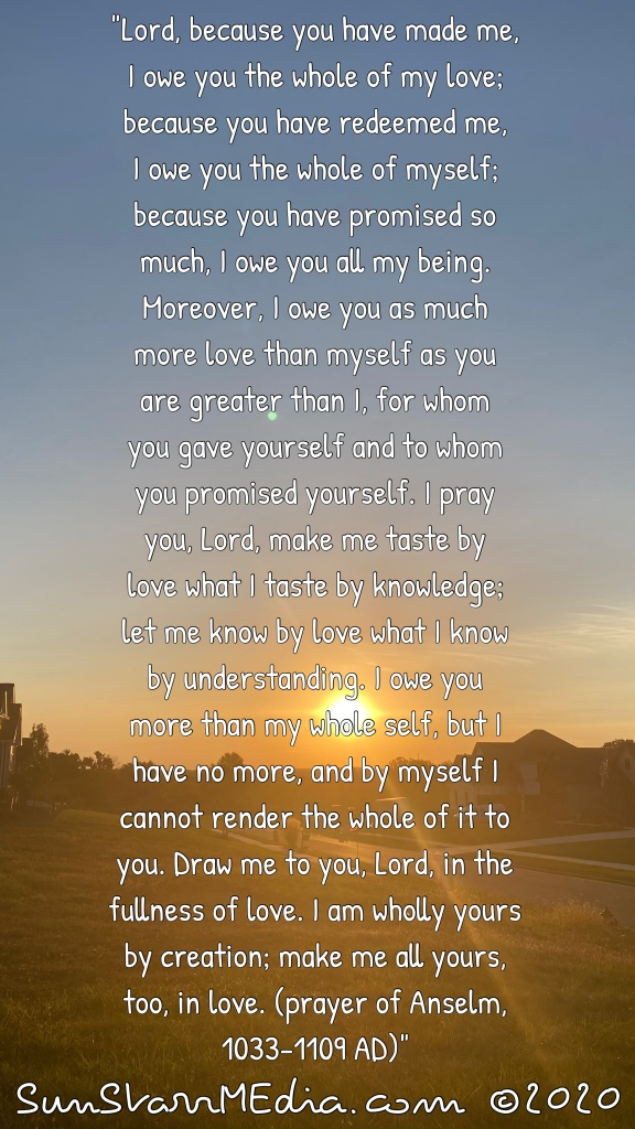 """""""Lord, because you have made me, I owe you the whole of my love; because you have redeemed me, I owe you the whole of myself; because you have promised so much, I owe you all my being. Moreover, I owe you as much more love than myself as you are greater than I, for whom you gave yourself and to whom you promised yourself. I pray you, Lord, make me taste by love what I taste by knowledge; let me know by love what I know by understanding. I owe you more than my whole self, but I have no more, and by myself I cannot render the whole of it to you. Draw me to you, Lord, in the fullness of love. I am wholly yours by creation; make me all yours, too, in love. (prayer of Anselm, 1033-1109 AD)"""""""