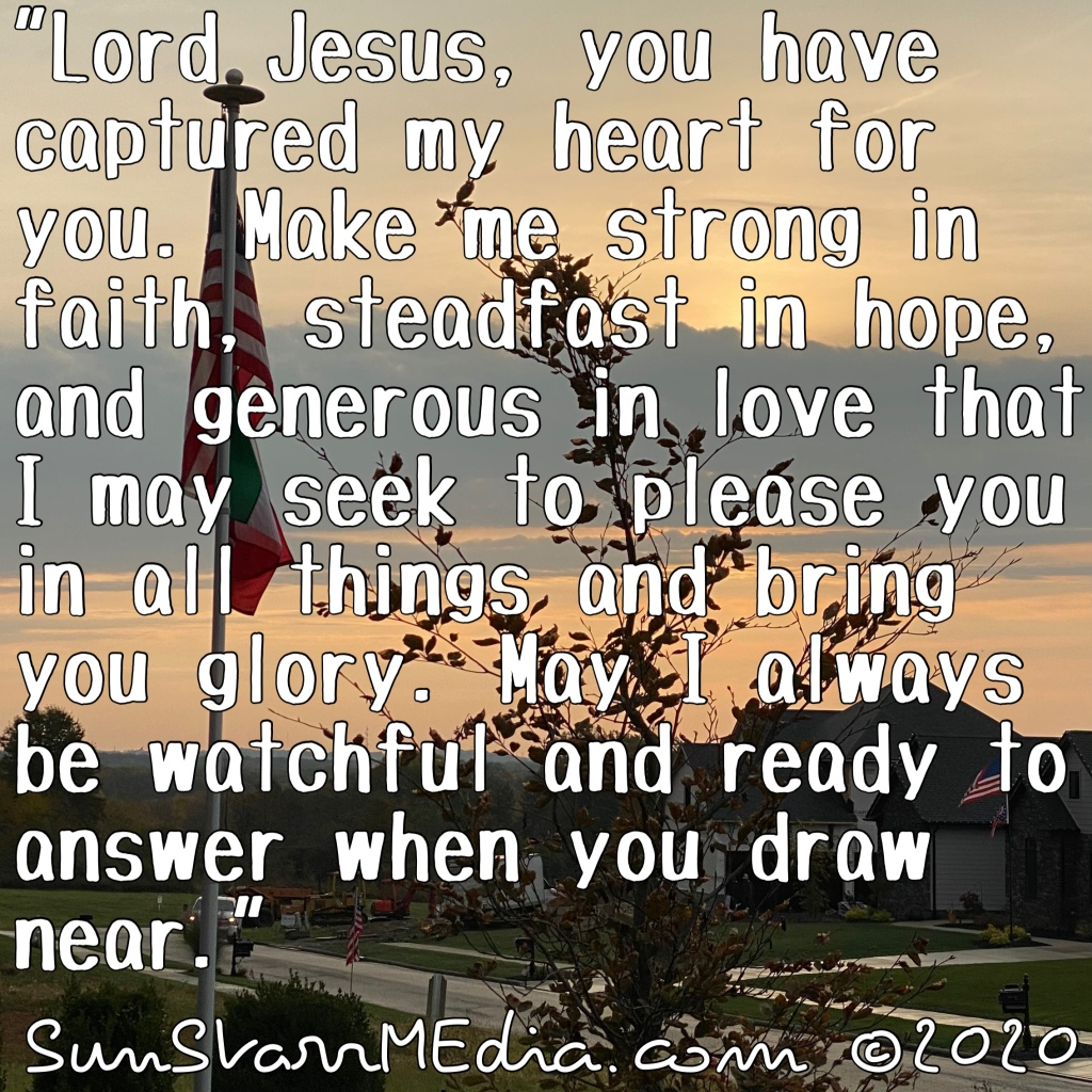 """""""Lord Jesus, you have captured my heart for you. Make me strong in faith, steadfast in hope, and generous in love that I may seek to please you in all things and bring you glory. May I always be watchful and ready to answer when you draw near."""""""