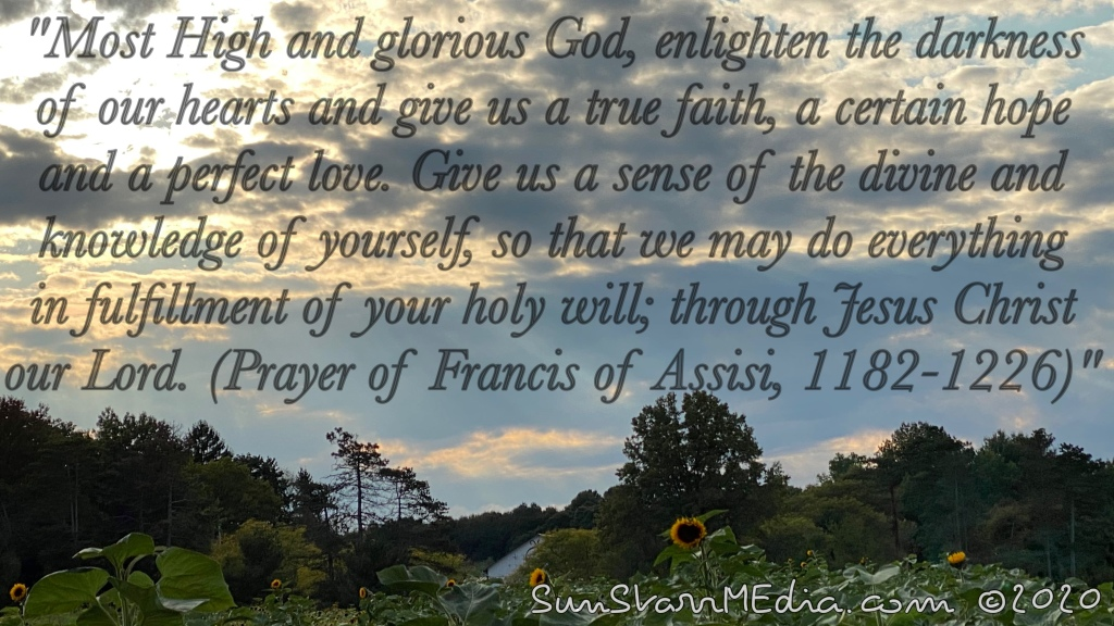 """""""Most High and glorious God, enlighten the darkness of our hearts and give us a true faith, a certain hope and a perfect love. Give us a sense of the divine and knowledge of yourself, so that we may do everything in fulfillment of your holy will; through Jesus Christ our Lord. (Prayer of Francis of Assisi, 1182-1226)"""""""