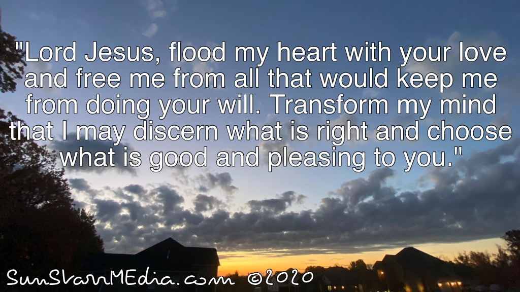 """""""Lord Jesus, flood my heart with your love and free me from all that would keep me from doing your will. Transform my mind that I may discern what is right and choose what is good and pleasing to you."""""""