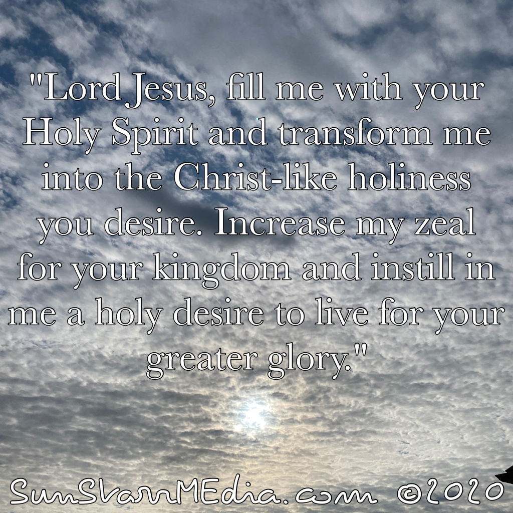 """""""Lord Jesus, fill me with your Holy Spirit and transform me into the Christ-like holiness you desire. Increase my zeal for your kingdom and instill in me a holy desire to live for your greater glory."""""""