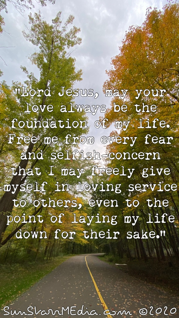 """""""Lord Jesus, may your love always be the foundation of my life. Free me from every fear and selfish-concern that I may freely give myself in loving service to others, even to the point of laying my life down for their sake."""""""