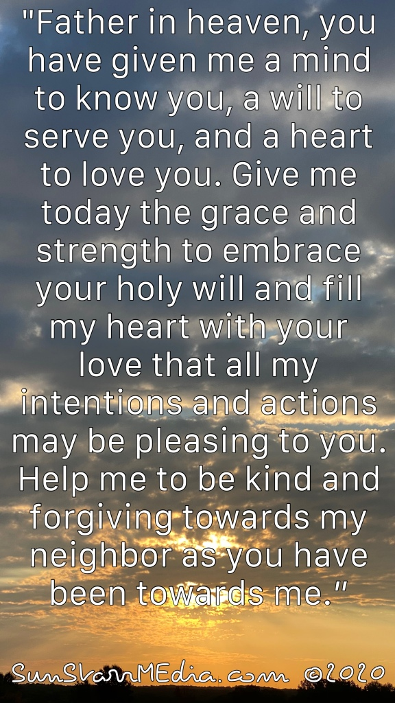 """""""Father in heaven, you have given me a mind to know you, a will to serve you, and a heart to love you. Give me today the grace and strength to embrace your holy will and fill my heart with your love that all my intentions and actions may be pleasing to you. Help me to be kind and forgiving towards my neighbor as you have been towards me."""""""