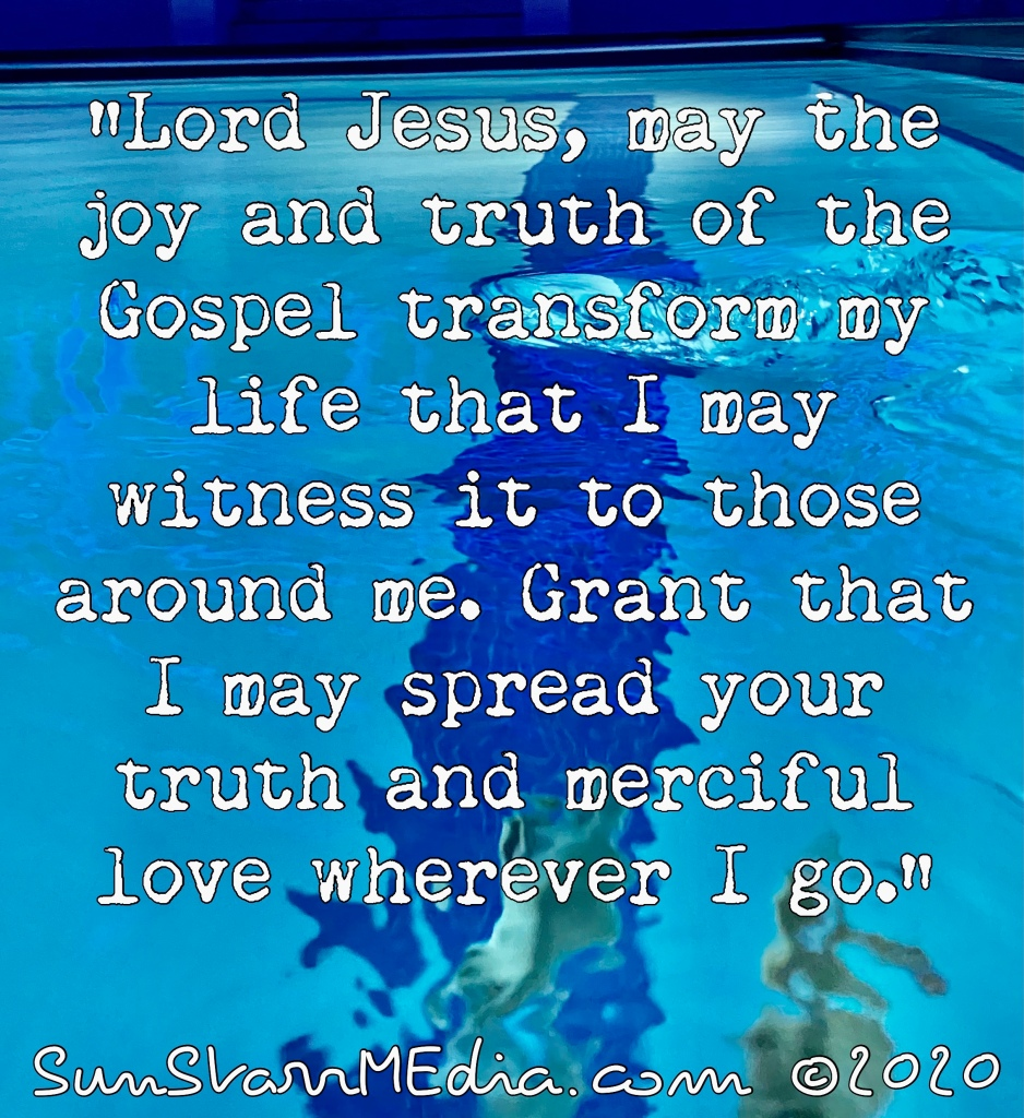 """""""Lord Jesus, may the joy and truth of the Gospel transform my life that I may witness it to those around me. Grant that I may spread your truth and merciful love wherever I go."""""""