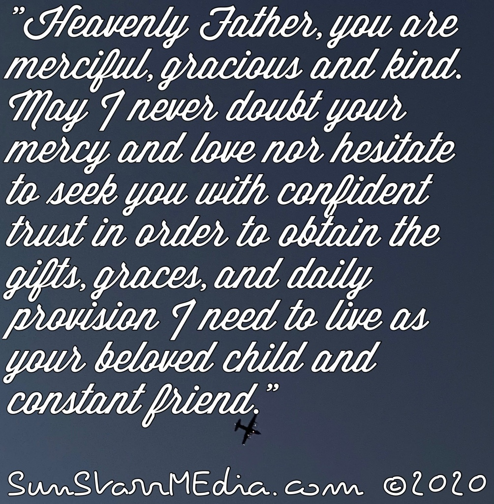 """""""Heavenly Father, you are merciful, gracious and kind. May I never doubt your mercy and love nor hesitate to seek you with confident trust in order to obtain the gifts, graces, and daily provision I need to live as your beloved child and constant friend."""""""
