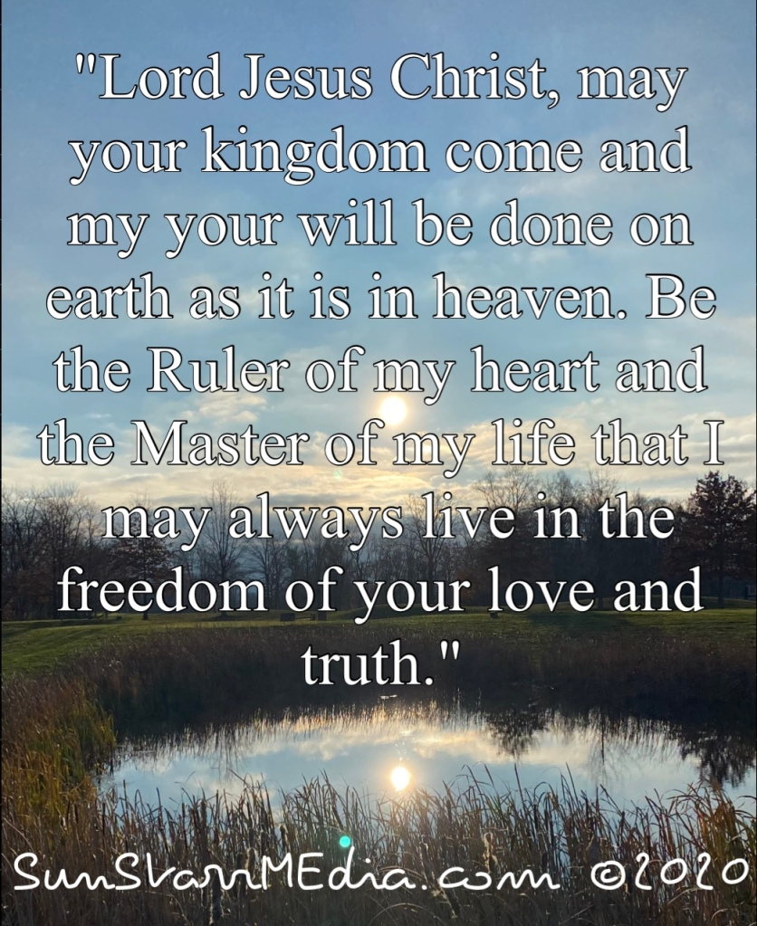 """""""Lord Jesus Christ, may your kingdom come and my your will be done on earth as it is in heaven. Be the Ruler of my heart and the Master of my life that I may always live in the freedom of your love and truth."""""""