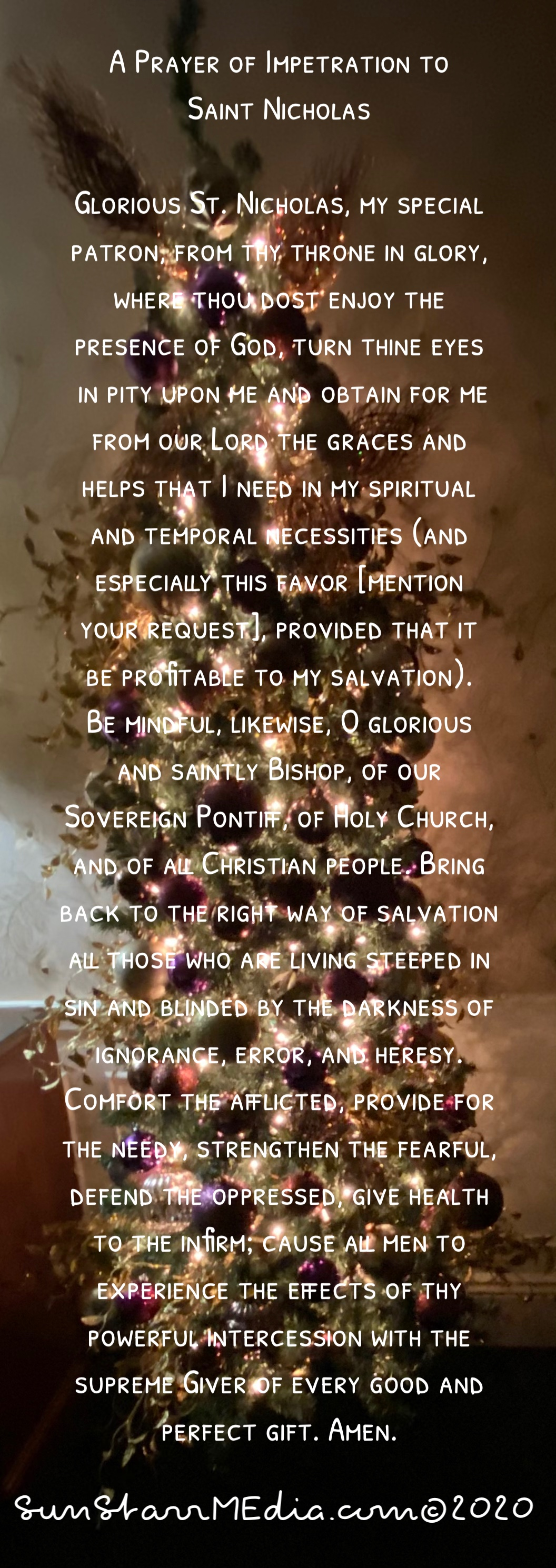 A Prayer of Impetration to Saint Nicholas  Glorious St. Nicholas, my special patron, from thy throne in glory, where thou dost enjoy the presence of God, turn thine eyes in pity upon me and obtain for me from our Lord the graces and helps that I need in my spiritual and temporal necessities (and especially this favor [mention your request], provided that it be profitable to my salvation). Be mindful, likewise, O glorious and saintly Bishop, of our Sovereign Pontiff, of Holy Church, and of all Christian people. Bring back to the right way of salvation all those who are living steeped in sin and blinded by the darkness of ignorance, error, and heresy. Comfort the afflicted, provide for the needy, strengthen the fearful, defend the oppressed, give health to the infirm; cause all men to experience the effects of thy powerful intercession with the supreme Giver of every good and perfect gift. Amen. Our Father, Hail Mary, Glory be V. Pray for us, O blessed Nicholas. R. That we may be made worthy of the promises of Christ. Let us pray. O God, who has glorified blessed Nicholas, Thine illustrious Confessor and Bishop, by means of countless signs and wonders, and who dost not cease daily so to glorify him; grant, we beseech Thee, that we, being assisted by his merits and prayers, may be delivered from the fires of hell and from all dangers. Through Christ our Lord. Amen.
