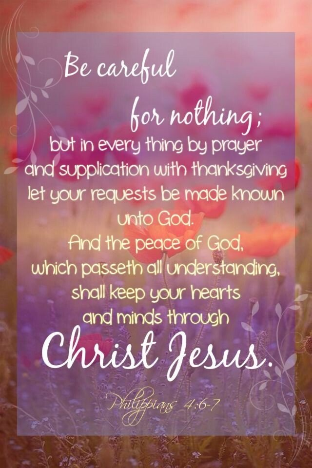Be careful for nothing; but in every thing by prayer and supplication with thanksgiving let your requests be made known unto God.And the peace of God, which passeth all understanding, shall keep your hearts and minds through Christ Jesus.