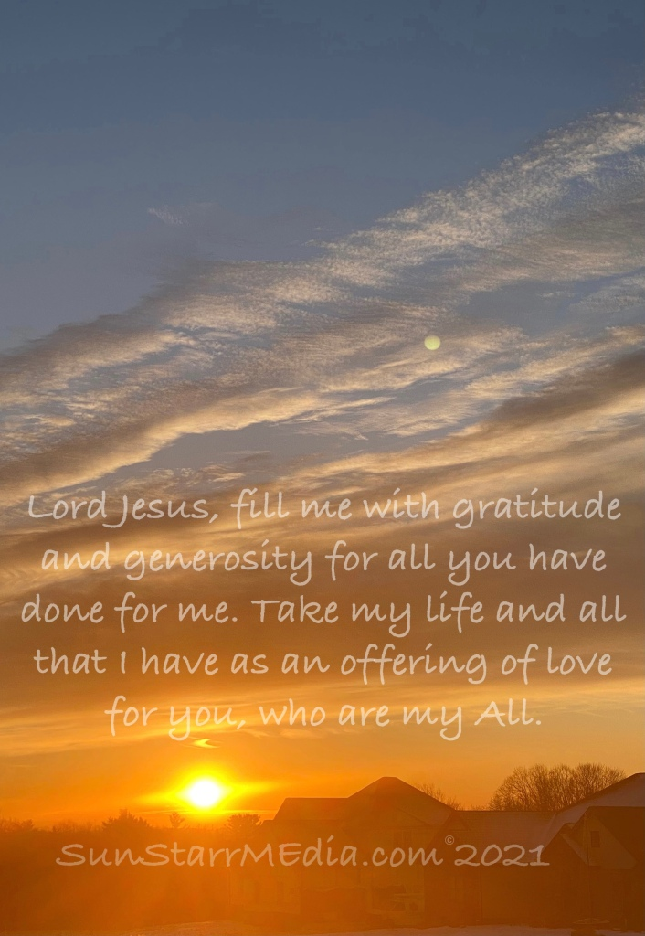 Lord Jesus, fill me with gratitude and generosity for all you have done for me. Take my life and all that I have as an offering of love for you, who are my All.