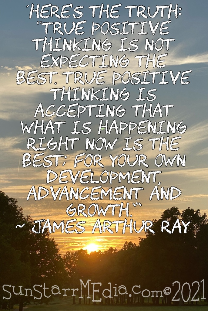 """'Here's the truth: """"True positive thinking is NOT expecting the best. True positive thinking is ACCEPTING that what is happening RIGHT NOW IS the best; for your own development, advancement and growth.""""' ~ James Arthur Ray"""